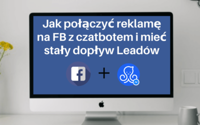 Jak połączyć reklamę na Facebooku z czatbotem i mieć stały dopływ Leadów