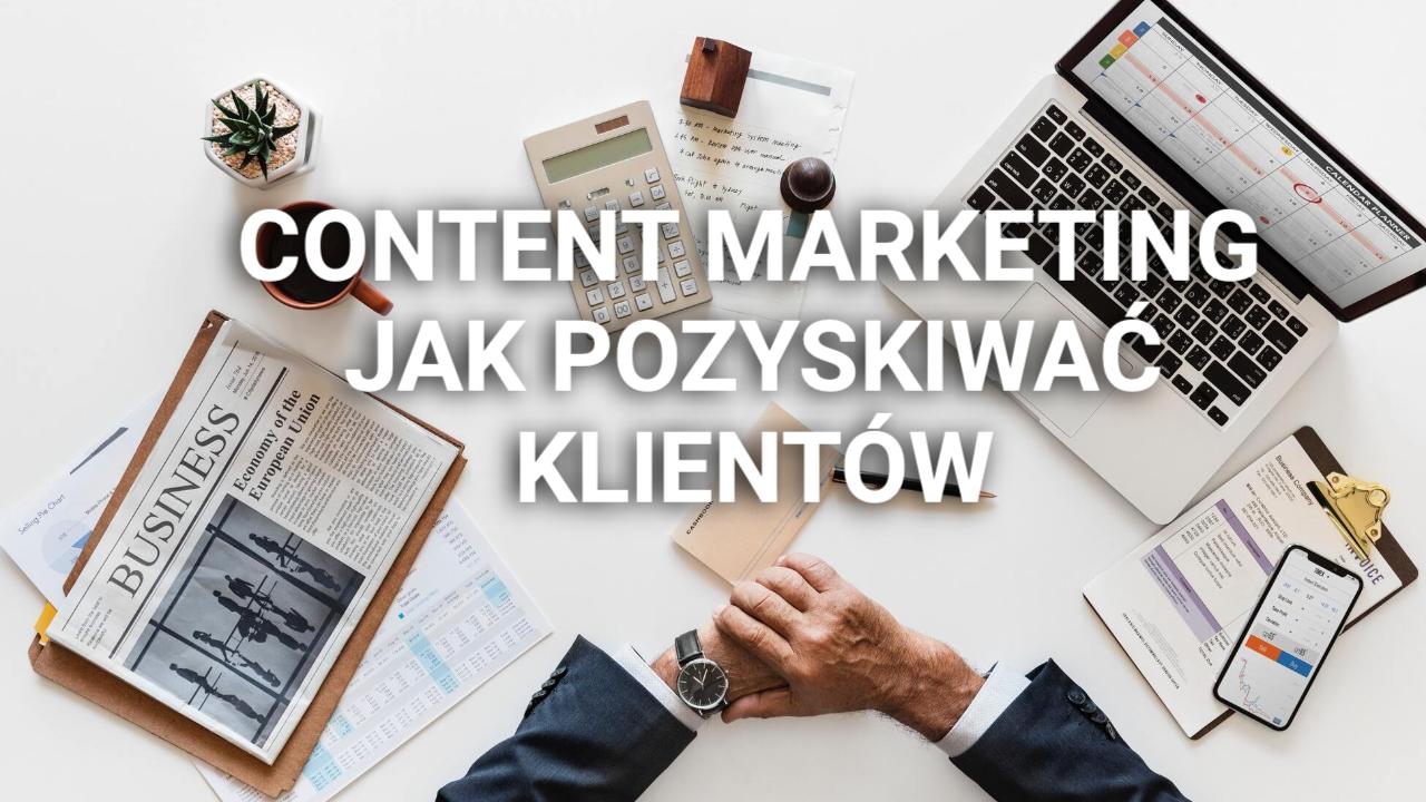 Jak tworzyć content marketing, który będzie pozyskiwał klientów